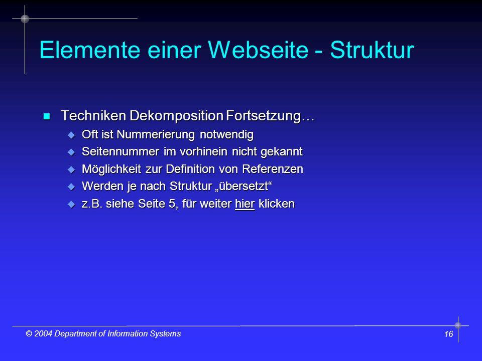 16 © 2004 Department of Information Systems Elemente einer Webseite - Struktur n Techniken Dekomposition Fortsetzung… u Oft ist Nummerierung notwendig u Seitennummer im vorhinein nicht gekannt u Möglichkeit zur Definition von Referenzen u Werden je nach Struktur übersetzt u z.B.