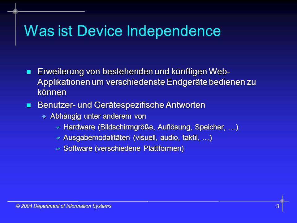 3 © 2004 Department of Information Systems Was ist Device Independence n Erweiterung von bestehenden und künftigen Web- Applikationen um verschiedenste Endgeräte bedienen zu können n Benutzer- und Gerätespezifische Antworten u Abhängig unter anderem von F Hardware (Bildschirmgröße, Auflösung, Speicher, …) F Ausgabemodalitäten (visuell, audio, taktil, …) F Software (verschiedene Plattformen)