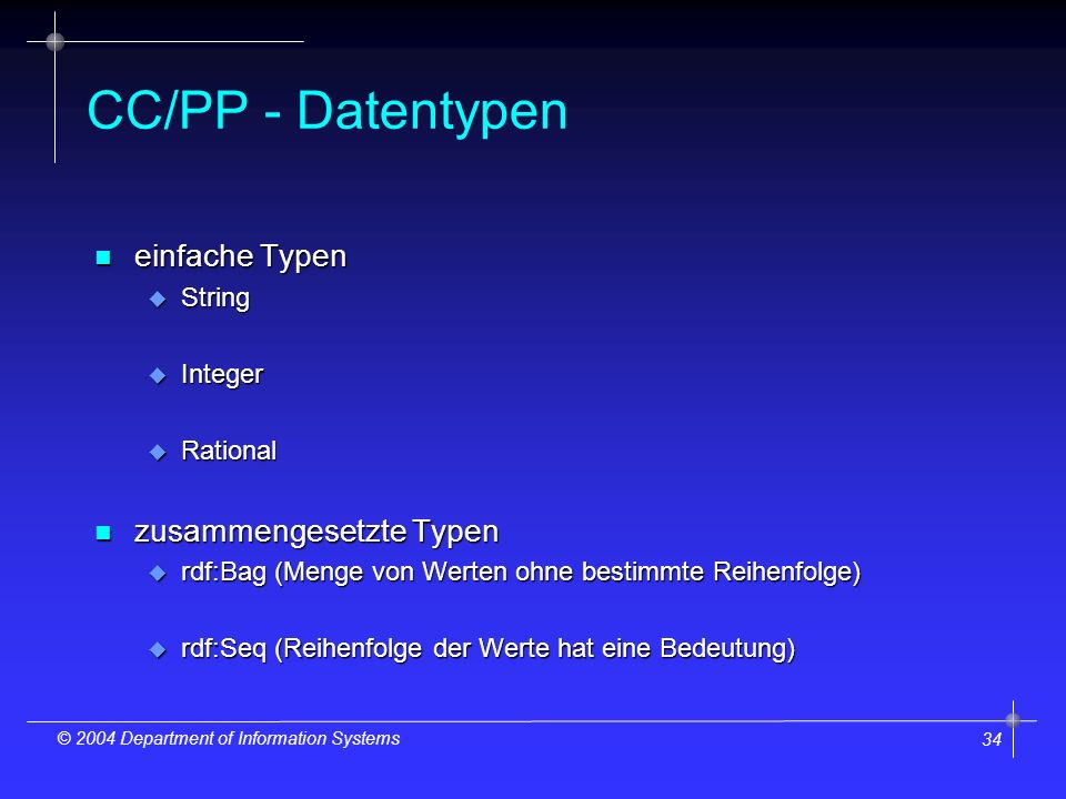 34 © 2004 Department of Information Systems CC/PP - Datentypen n einfache Typen u String u Integer u Rational n zusammengesetzte Typen u rdf:Bag (Meng