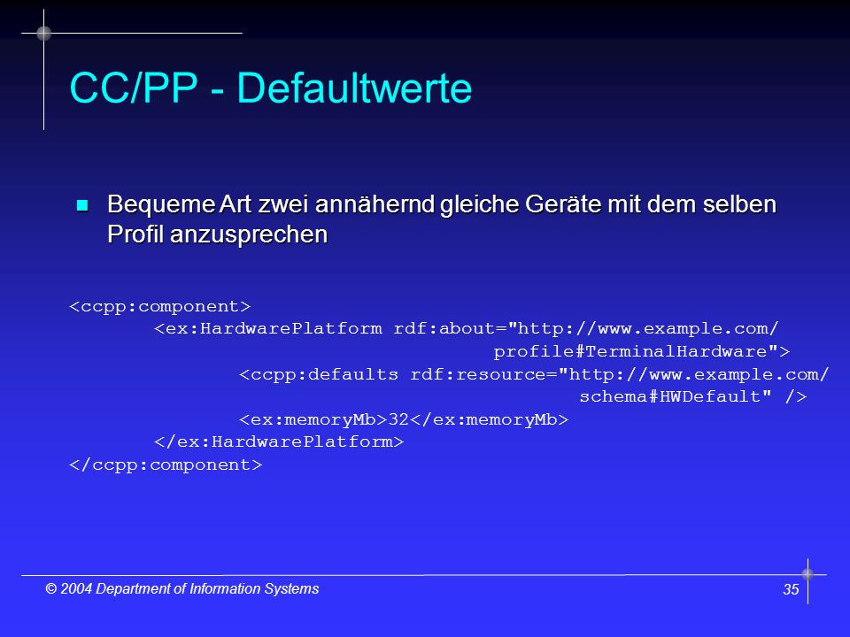 35 © 2004 Department of Information Systems CC/PP - Defaultwerte <ex:HardwarePlatform rdf:about= http://www.example.com/ profile#TerminalHardware > <ccpp:defaults rdf:resource= http://www.example.com/ schema#HWDefault /> 32 n Bequeme Art zwei annähernd gleiche Geräte mit dem selben Profil anzusprechen