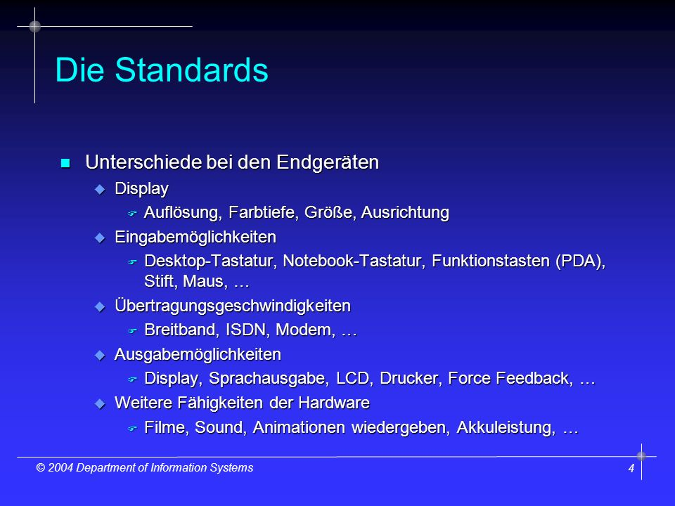 4 © 2004 Department of Information Systems Die Standards n Unterschiede bei den Endgeräten u Display F Auflösung, Farbtiefe, Größe, Ausrichtung u Eing