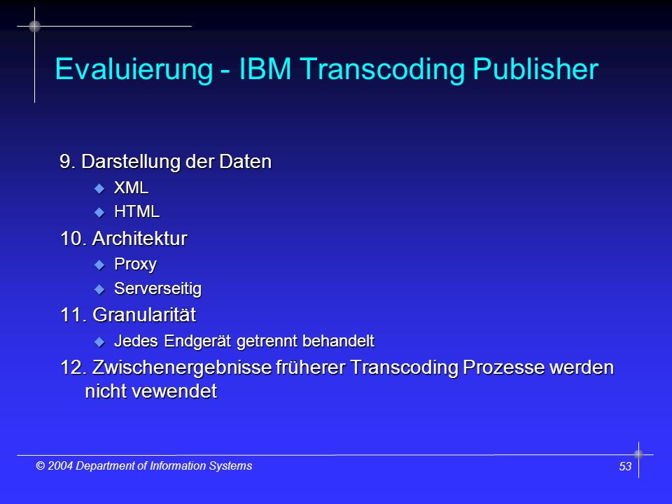 53 © 2004 Department of Information Systems Evaluierung - IBM Transcoding Publisher 9. Darstellung der Daten u XML u HTML 10. Architektur u Proxy u Se