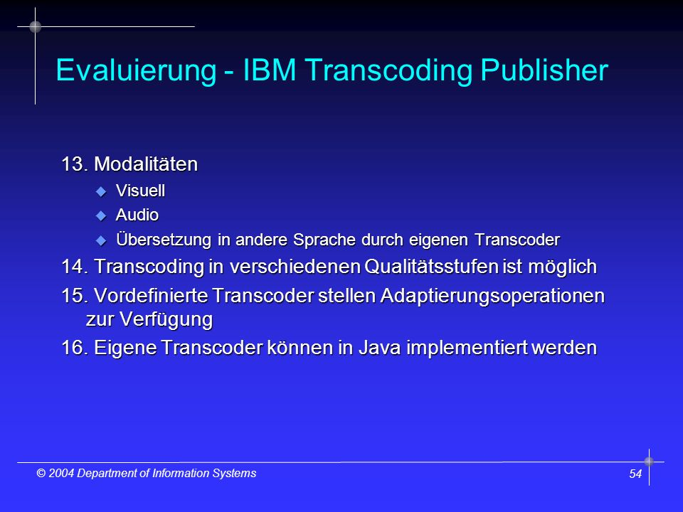 54 © 2004 Department of Information Systems Evaluierung - IBM Transcoding Publisher 13. Modalitäten u Visuell u Audio u Übersetzung in andere Sprache