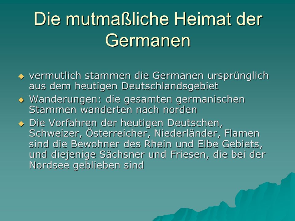 Die mutmaßliche Heimat der Germanen vermutlich stammen die Germanen ursprünglich aus dem heutigen Deutschlandsgebiet vermutlich stammen die Germanen ursprünglich aus dem heutigen Deutschlandsgebiet Wanderungen: die gesamten germanischen Stammen wanderten nach norden Wanderungen: die gesamten germanischen Stammen wanderten nach norden Die Vorfahren der heutigen Deutschen, Schweizer, Österreicher, Niederländer, Flamen sind die Bewohner des Rhein und Elbe Gebiets, und diejenige Sächsner und Friesen, die bei der Nordsee geblieben sind Die Vorfahren der heutigen Deutschen, Schweizer, Österreicher, Niederländer, Flamen sind die Bewohner des Rhein und Elbe Gebiets, und diejenige Sächsner und Friesen, die bei der Nordsee geblieben sind