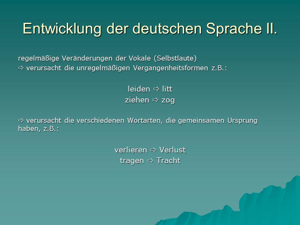 Entwicklung der deutschen Sprache II. regelmäßige Veränderungen der Vokale (Selbstlaute) verursacht die unregelmäßigen Vergangenheitsformen z.B.: veru