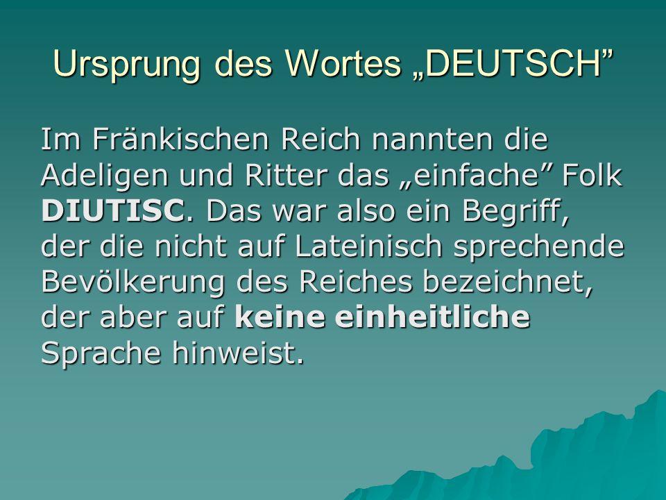 Ursprung des Wortes DEUTSCH Im Fränkischen Reich nannten die Adeligen und Ritter das einfache Folk DIUTISC.