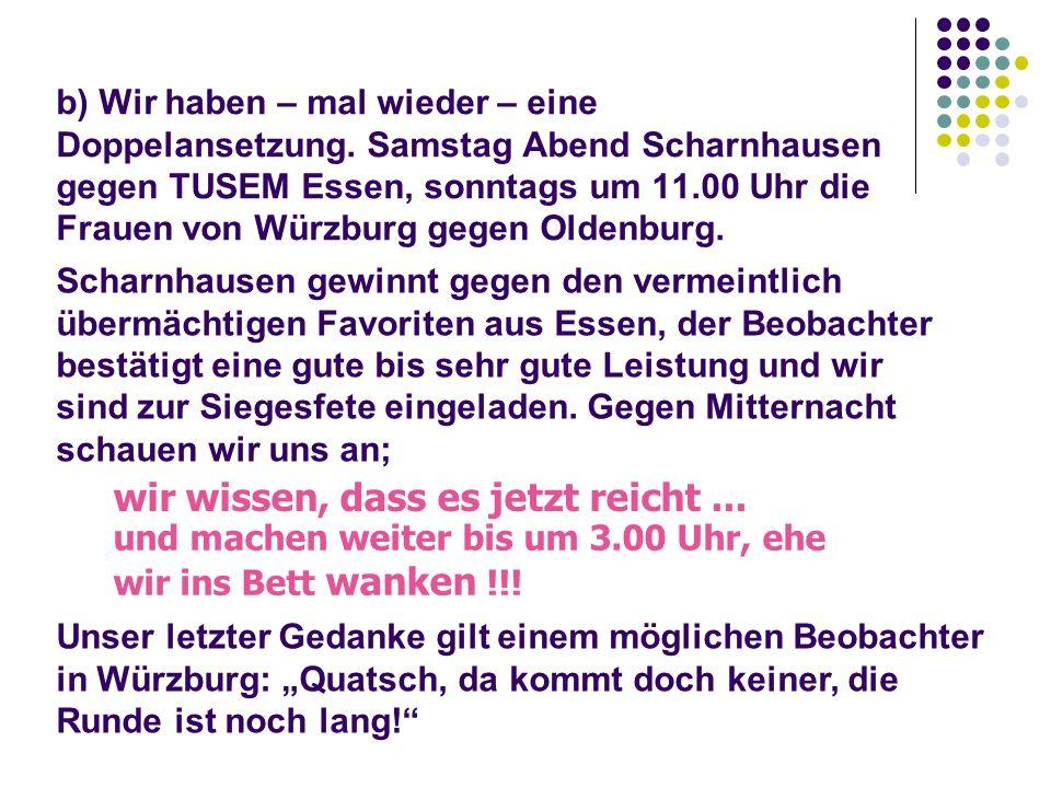 b) Wir haben – mal wieder – eine Doppelansetzung. Samstag Abend Scharnhausen gegen TUSEM Essen, sonntags um 11.00 Uhr die Frauen von Würzburg gegen Ol
