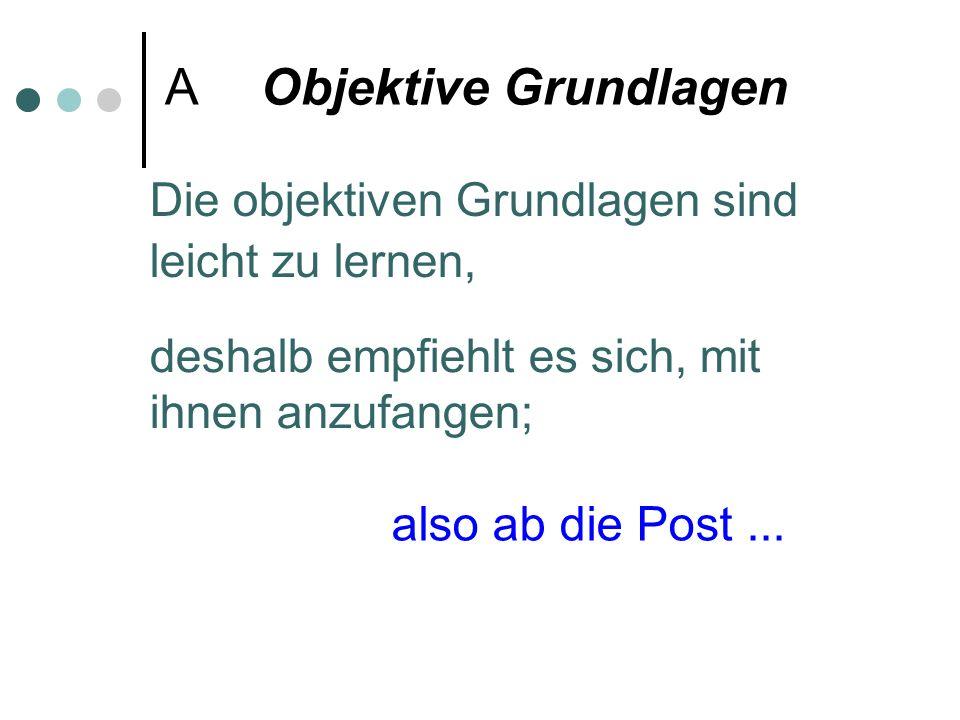 A Objektive Grundlagen Die objektiven Grundlagen sind leicht zu lernen, deshalb empfiehlt es sich, mit ihnen anzufangen; also ab die Post...