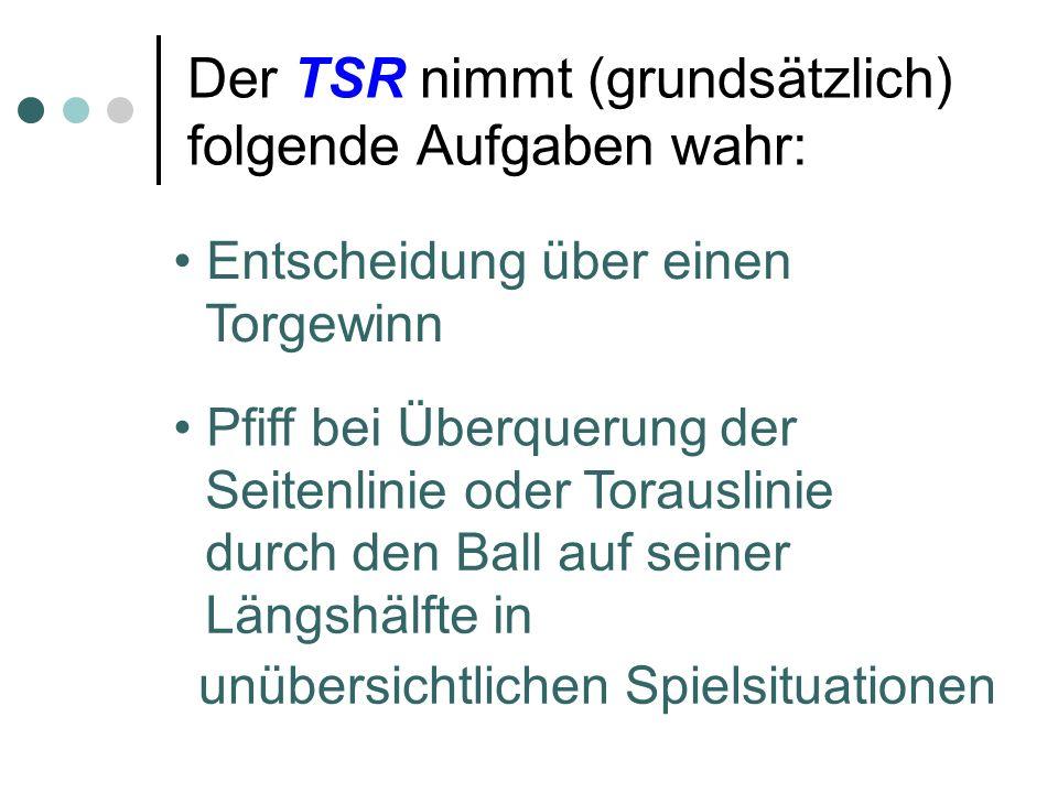Der TSR nimmt (grundsätzlich) folgende Aufgaben wahr: Entscheidung über einen Torgewinn Pfiff bei Überquerung der Seitenlinie oder Torauslinie durch den Ball auf seiner Längshälfte in unübersichtlichen Spielsituationen