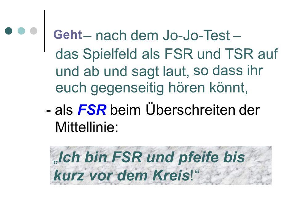 Geht – nach dem Jo-Jo-Test – das Spielfeld als FSR und TSR auf und ab und sagt laut, so dass ihr euch gegenseitig hören könnt, - als FSR beim Überschreiten der Mittellinie: Ich bin FSR und pfeife bis kurz vor dem Kreis!