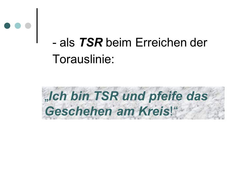 - als TSR beim Erreichen der Torauslinie: Ich bin TSR und pfeife das Geschehen am Kreis!