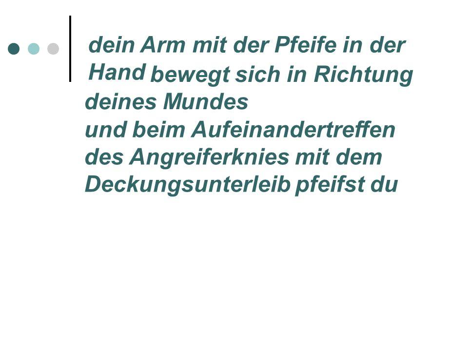 dein Arm mit der Pfeife in der Hand bewegt sich in Richtung deines Mundes und beim Aufeinandertreffen des Angreiferknies mit dem Deckungsunterleib pfeifst du
