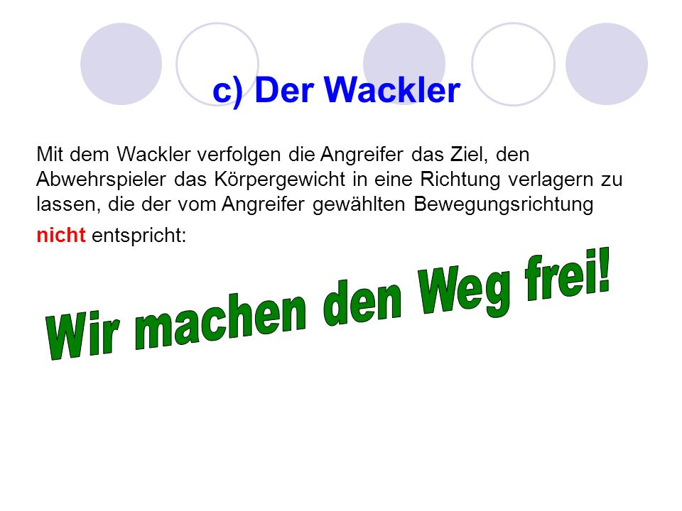 c) Der Wackler Mit dem Wackler verfolgen die Angreifer das Ziel, den Abwehrspieler das Körpergewicht in eine Richtung verlagern zu lassen, die der vom