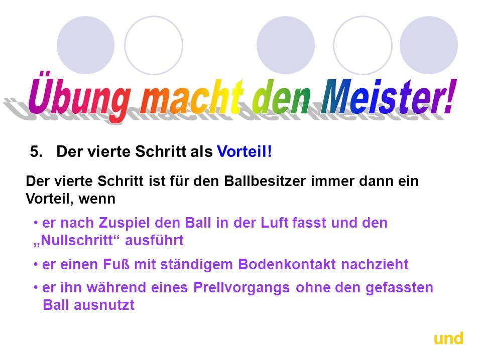 5. Der vierte Schritt als Vorteil! Der vierte Schritt ist für den Ballbesitzer immer dann ein Vorteil, wenn er nach Zuspiel den Ball in der Luft fasst