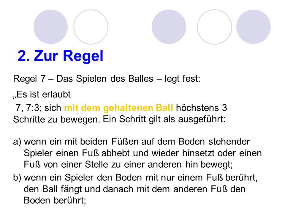 2. Zur Regel Regel 7 – Das Spielen des Balles – legt fest: Es ist erlaubt 7, 7:3; sich mit dem gehaltenen Ball höchstens 3 Schritte zu bewegen. Ein Sc