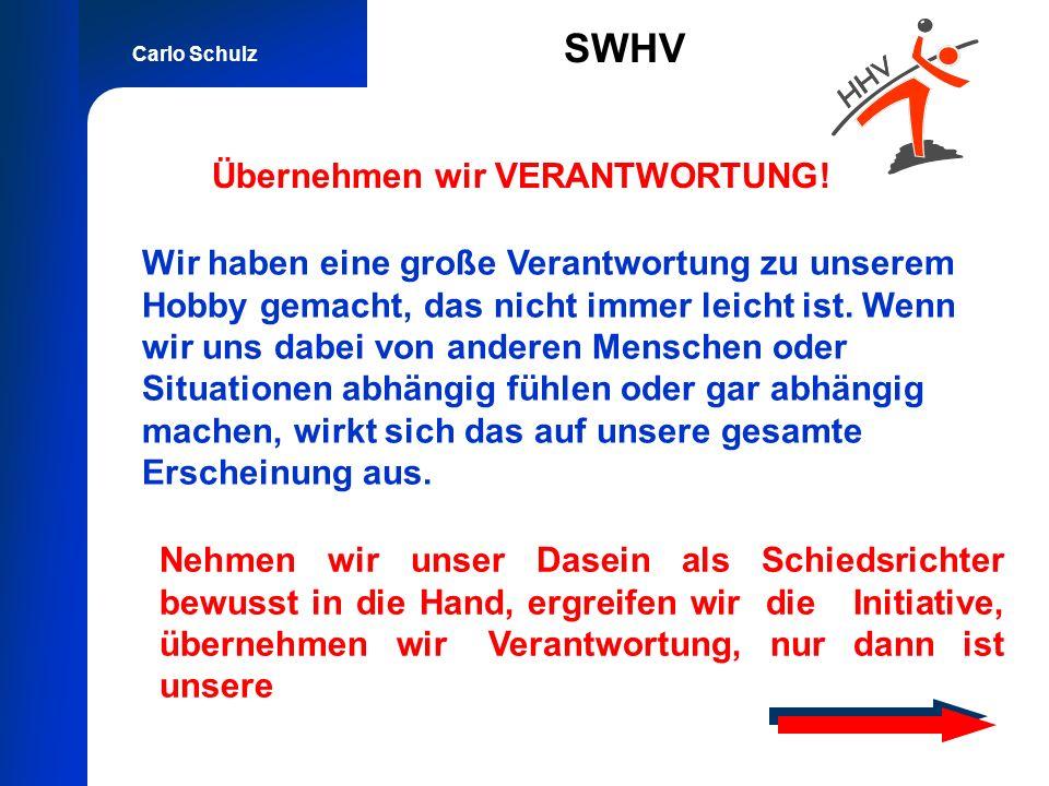 Carlo Schulz SWHV Übernehmen wir VERANTWORTUNG! Nehmen wir unser Dasein als Schiedsrichter bewusst in die Hand, ergreifen wir die Initiative, übernehm