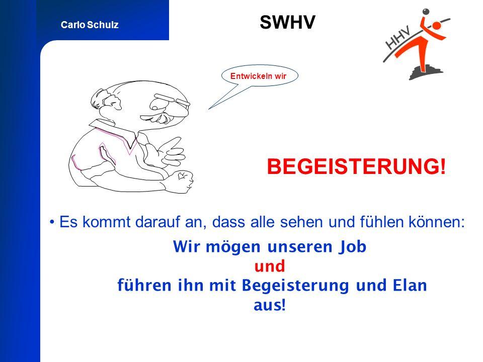 Carlo Schulz SWHV BEGEISTERUNG! Es kommt darauf an, dass alle sehen und fühlen können: Entwickeln wir Wir mögen unseren Job und führen ihn mit Begeist