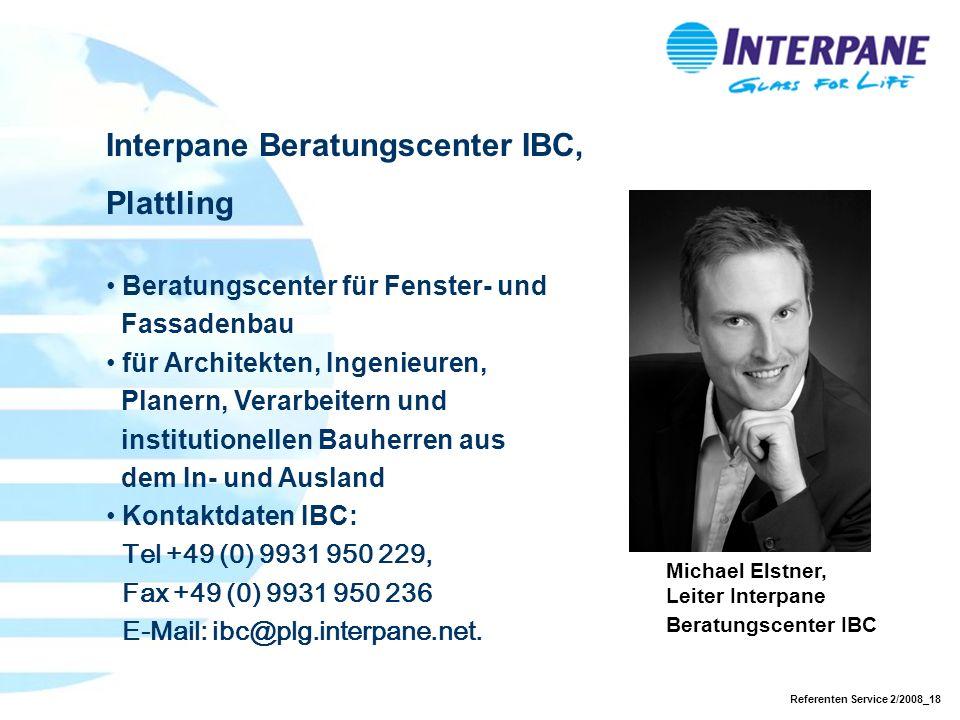 Referenten Service 2/2008_18 Interpane Beratungscenter IBC, Plattling Beratungscenter für Fenster- und Fassadenbau für Architekten, Ingenieuren, Planern, Verarbeitern und institutionellen Bauherren aus dem In- und Ausland Kontaktdaten IBC: Tel +49 (0) 9931 950 229, Fax +49 (0) 9931 950 236 E-Mail: ibc@plg.interpane.net.