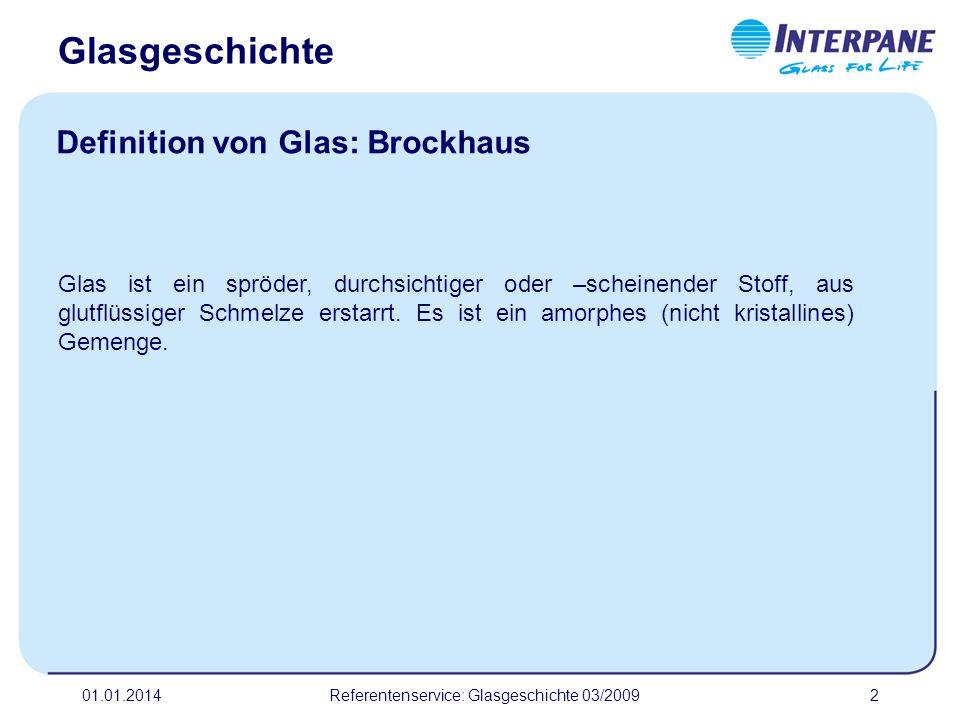 01.01.2014Referentenservice: Glasgeschichte 03/20092 Definition von Glas: Brockhaus Glas ist ein spröder, durchsichtiger oder –scheinender Stoff, aus