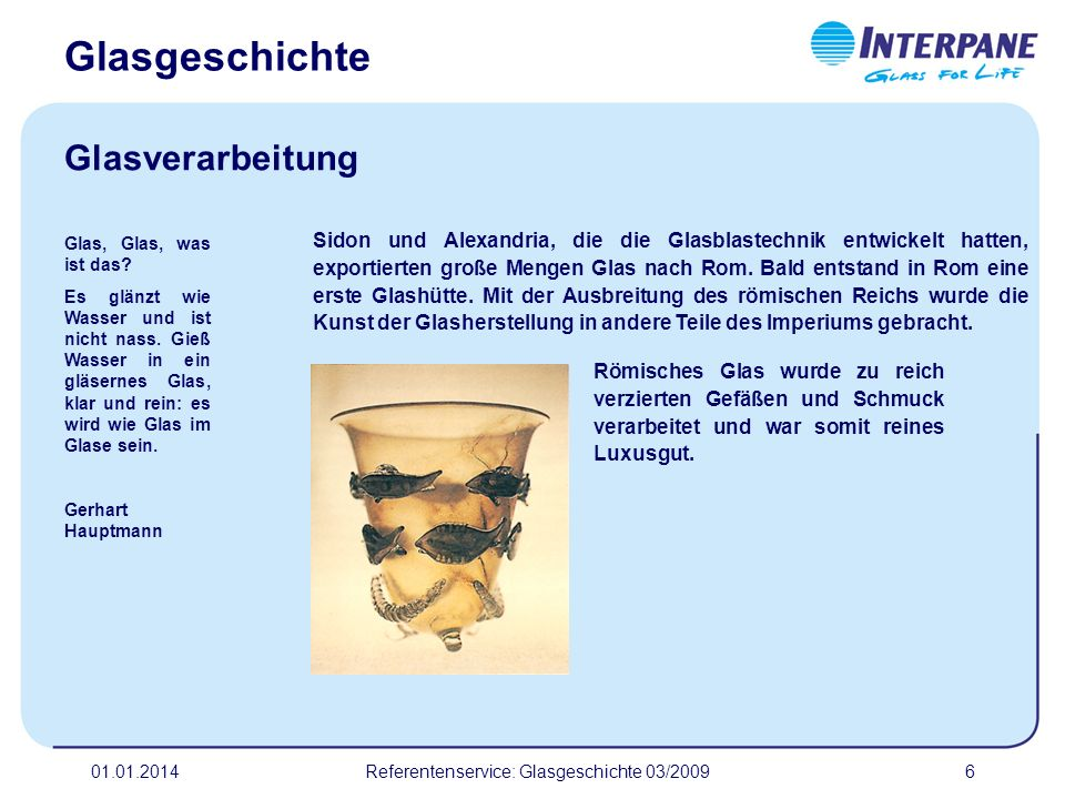 01.01.2014Referentenservice: Glasgeschichte 03/20096 Sidon und Alexandria, die die Glasblastechnik entwickelt hatten, exportierten große Mengen Glas n