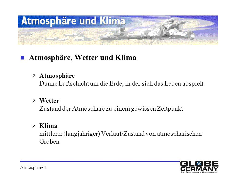 n Atmosphäre, Wetter und Klima ä Atmosphäre Dünne Luftschicht um die Erde, in der sich das Leben abspielt ä Wetter Zustand der Atmosphäre zu einem gew