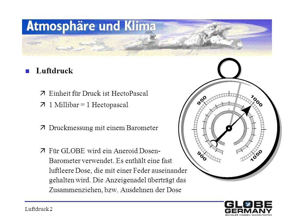 n Luftdruck äEinheit für Druck ist HectoPascal ä1 Millibar = 1 Hectopascal äDruckmessung mit einem Barometer äFür GLOBE wird ein Aneroid Dosen- Barome