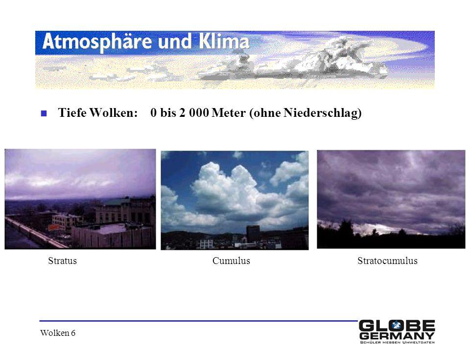 Wolken 6 n Tiefe Wolken: 0 bis 2 000 Meter (ohne Niederschlag) Stratus Cumulus Stratocumulus
