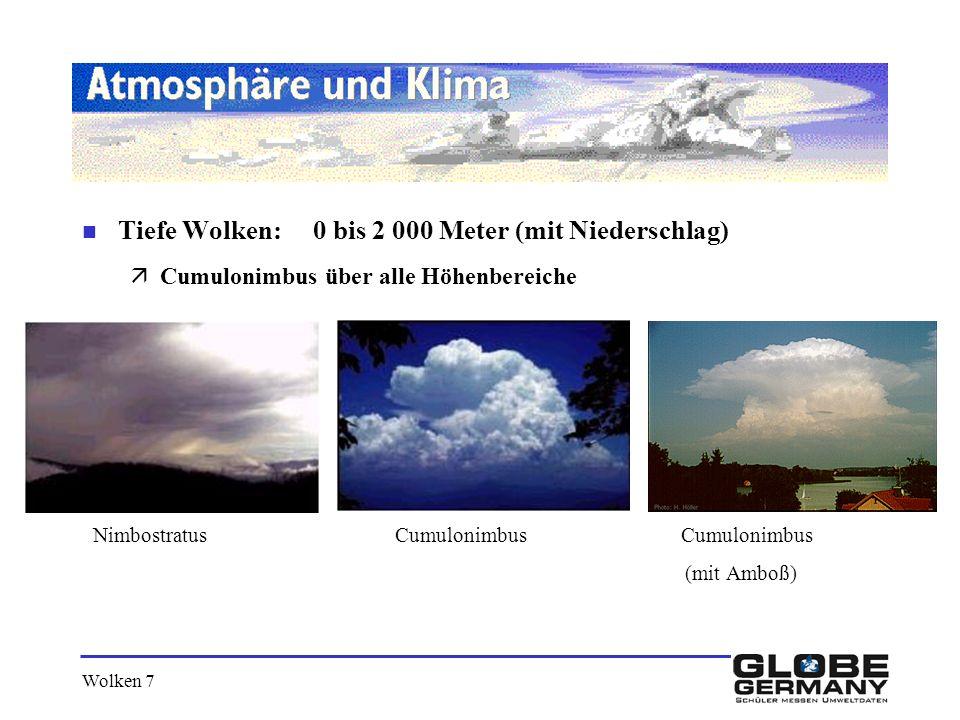 Wolken 7 n Tiefe Wolken: 0 bis 2 000 Meter (mit Niederschlag) äCumulonimbus über alle Höhenbereiche Nimbostratus Cumulonimbus Cumulonimbus (mit Amboß)