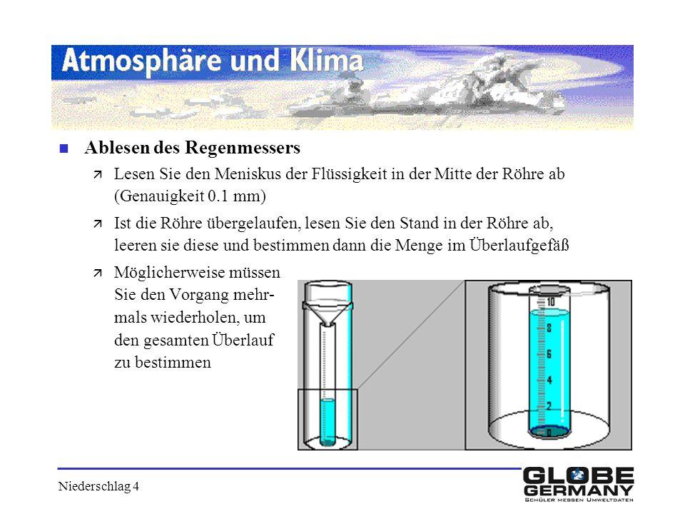 Niederschlag 4 n Ablesen des Regenmessers ä Lesen Sie den Meniskus der Flüssigkeit in der Mitte der Röhre ab (Genauigkeit 0.1 mm) ä Ist die Röhre über