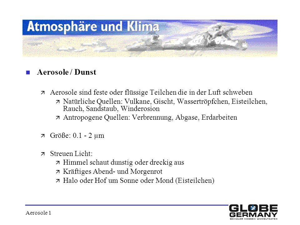 Aerosole 1 n Aerosole / Dunst ä Aerosole sind feste oder flüssige Teilchen die in der Luft schweben ä Natürliche Quellen: Vulkane, Gischt, Wassertröpf