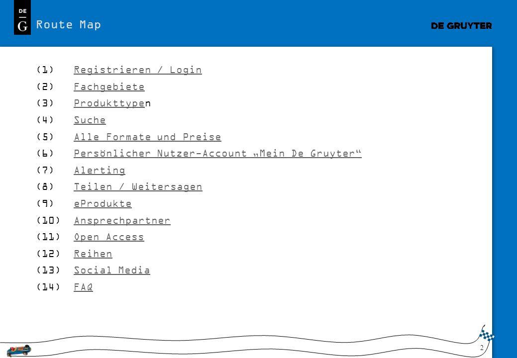2 (1) Registrieren / LoginRegistrieren / Login (2) FachgebieteFachgebiete (3) ProdukttypenProdukttype (4) SucheSuche (5) Alle Formate und PreiseAlle Formate und Preise (6) Persönlicher Nutzer-Account Mein De GruyterPersönlicher Nutzer-Account Mein De Gruyter (7) AlertingAlerting (8) Teilen / WeitersagenTeilen / Weitersagen (9) eProdukteeProdukte (10) AnsprechpartnerAnsprechpartner (11) Open AccessOpen Access (12) ReihenReihen (13) Social MediaSocial Media (14) FAQFAQ Route Map