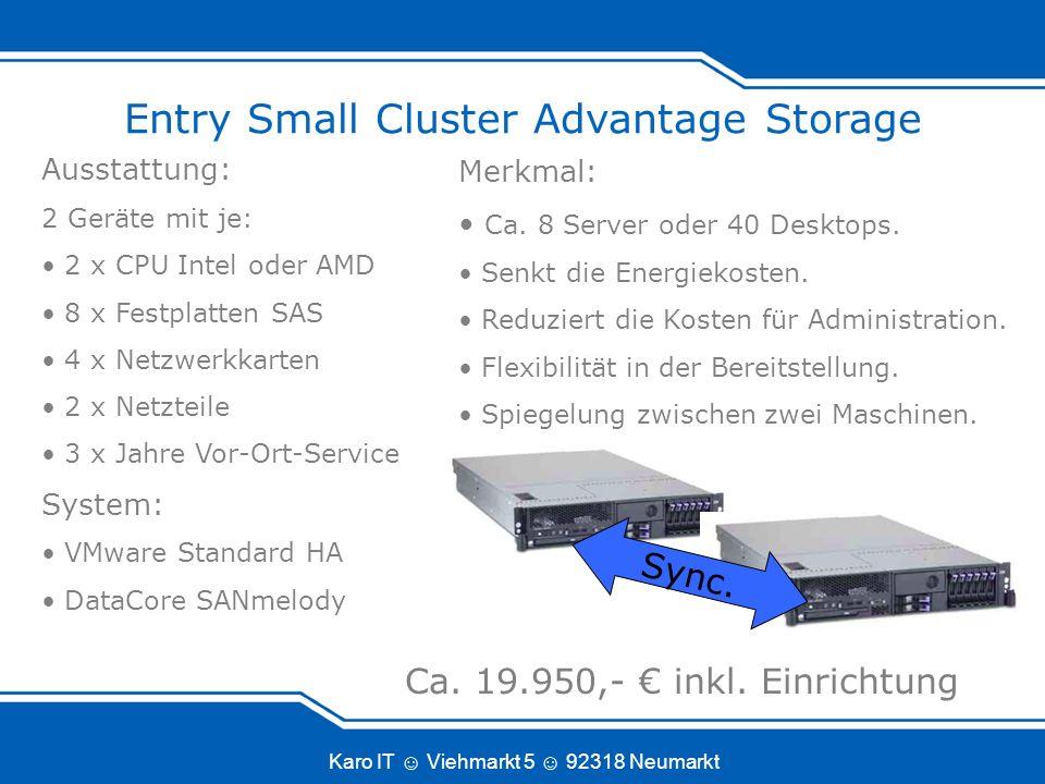 Karo IT Viehmarkt 5 92318 Neumarkt Entry Small Cluster Advantage Storage Ausstattung: 2 Geräte mit je: 2 x CPU Intel oder AMD 8 x Festplatten SAS 4 x Netzwerkkarten 2 x Netzteile 3 x Jahre Vor-Ort-Service System: VMware Standard HA DataCore SANmelody Merkmal: Ca.
