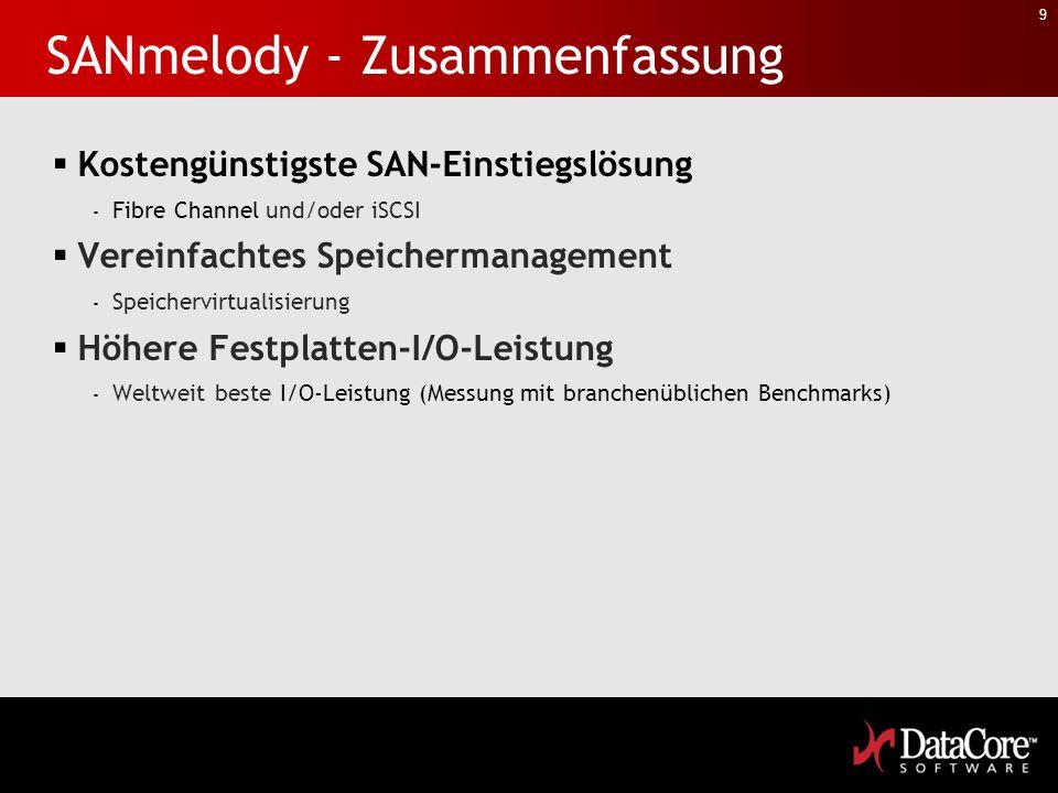 9 SANmelody - Zusammenfassung Kostengünstigste SAN-Einstiegslösung - Fibre Channel und/oder iSCSI Vereinfachtes Speichermanagement - Speichervirtualisierung Höhere Festplatten-I/O-Leistung - Weltweit beste I/O-Leistung (Messung mit branchenüblichen Benchmarks)