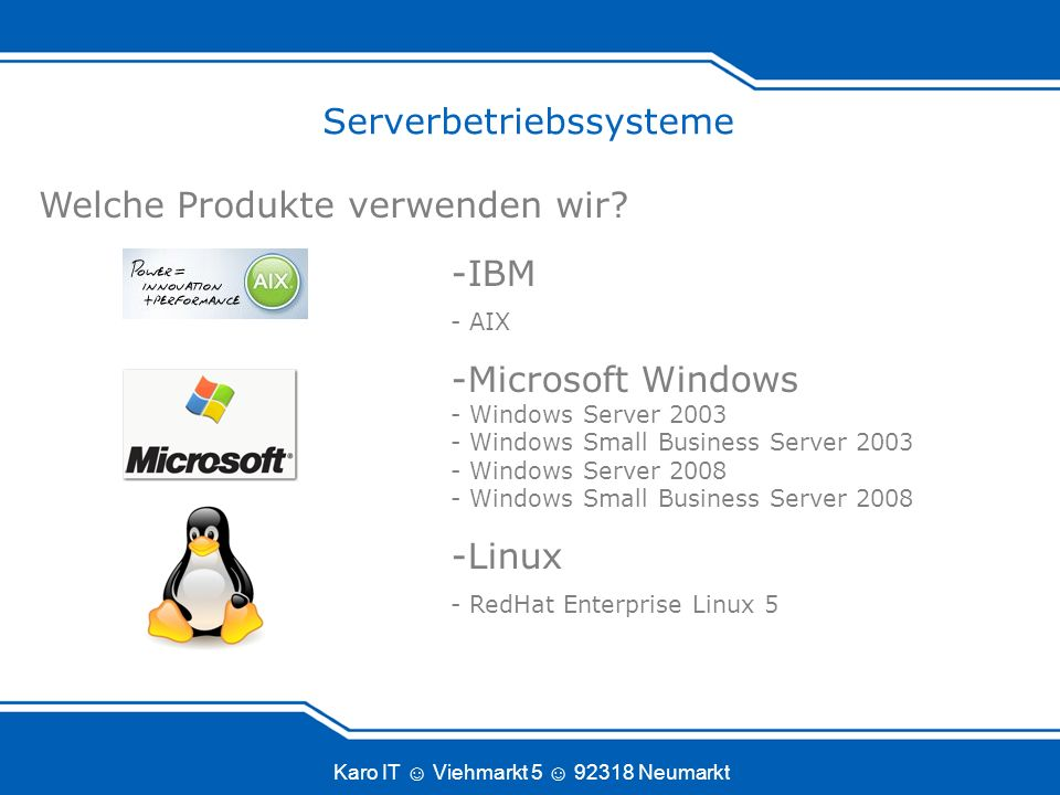 Karo IT Viehmarkt 5 92318 Neumarkt Serverbetriebssysteme Welche Produkte verwenden wir? -IBM - AIX -Microsoft Windows - Windows Server 2003 - Windows