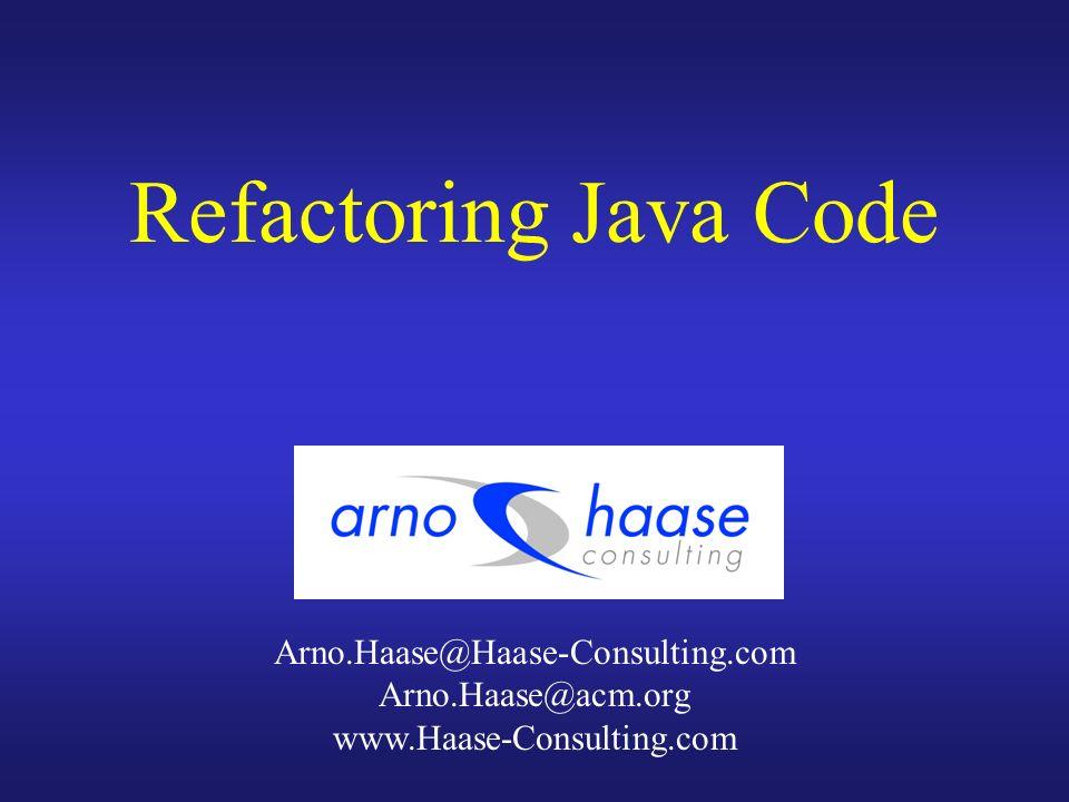 Refactoring Java Code Arno.Haase@Haase-Consulting.com Arno.Haase@acm.org www.Haase-Consulting.com