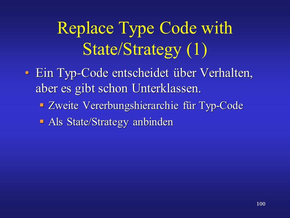 100 Replace Type Code with State/Strategy (1) Ein Typ-Code entscheidet über Verhalten, aber es gibt schon Unterklassen. Zweite Vererbungshierarchie fü