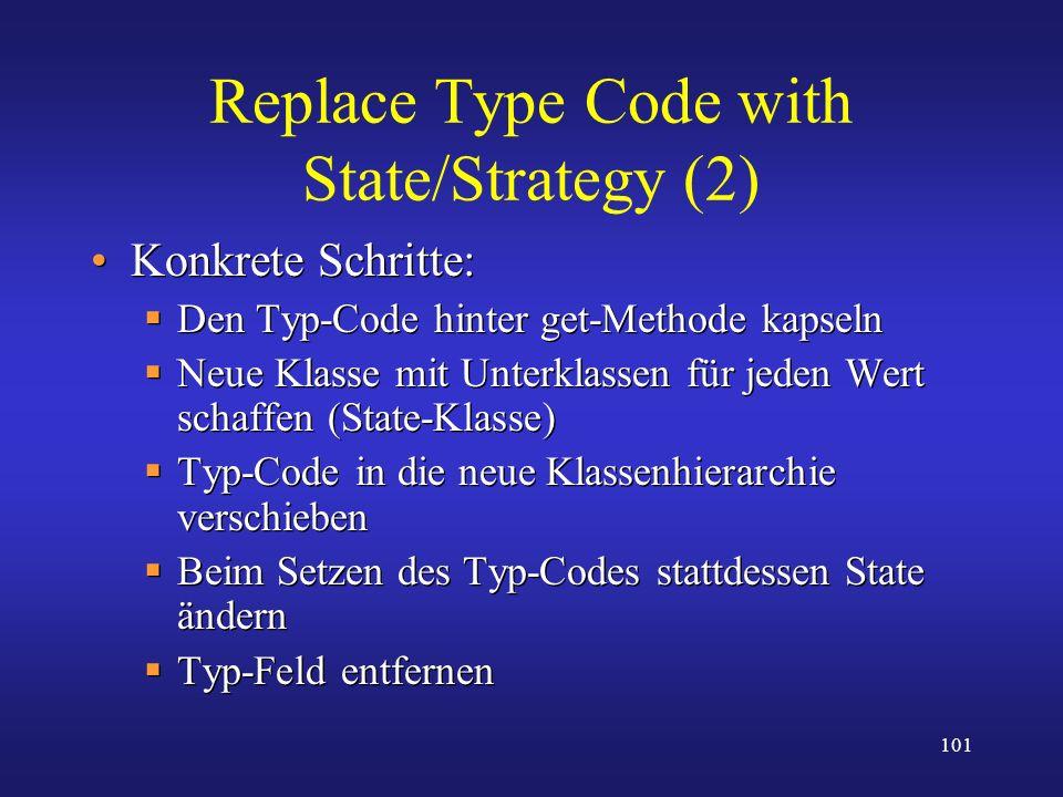 101 Replace Type Code with State/Strategy (2) Konkrete Schritte: Den Typ-Code hinter get-Methode kapseln Neue Klasse mit Unterklassen für jeden Wert s