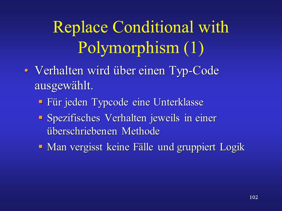 102 Replace Conditional with Polymorphism (1) Verhalten wird über einen Typ-Code ausgewählt. Für jeden Typcode eine Unterklasse Spezifisches Verhalten