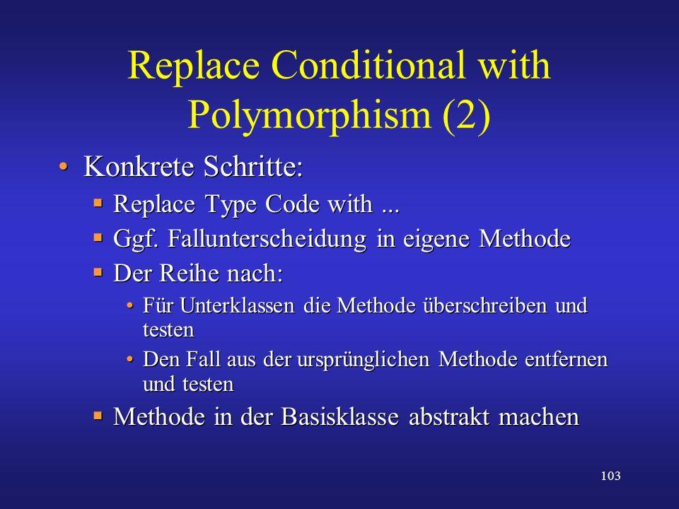 103 Replace Conditional with Polymorphism (2) Konkrete Schritte: Replace Type Code with... Ggf. Fallunterscheidung in eigene Methode Der Reihe nach: F