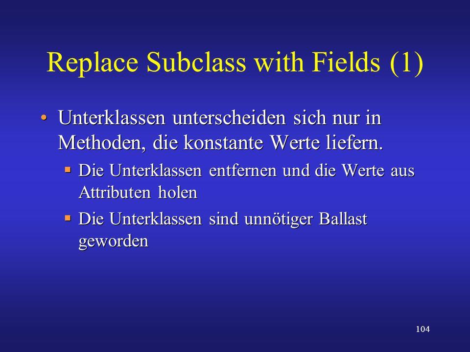 104 Replace Subclass with Fields (1) Unterklassen unterscheiden sich nur in Methoden, die konstante Werte liefern. Die Unterklassen entfernen und die