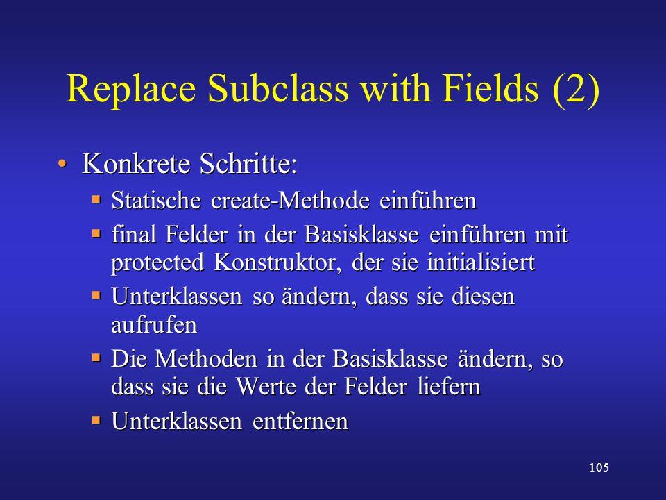 105 Replace Subclass with Fields (2) Konkrete Schritte: Statische create-Methode einführen final Felder in der Basisklasse einführen mit protected Kon