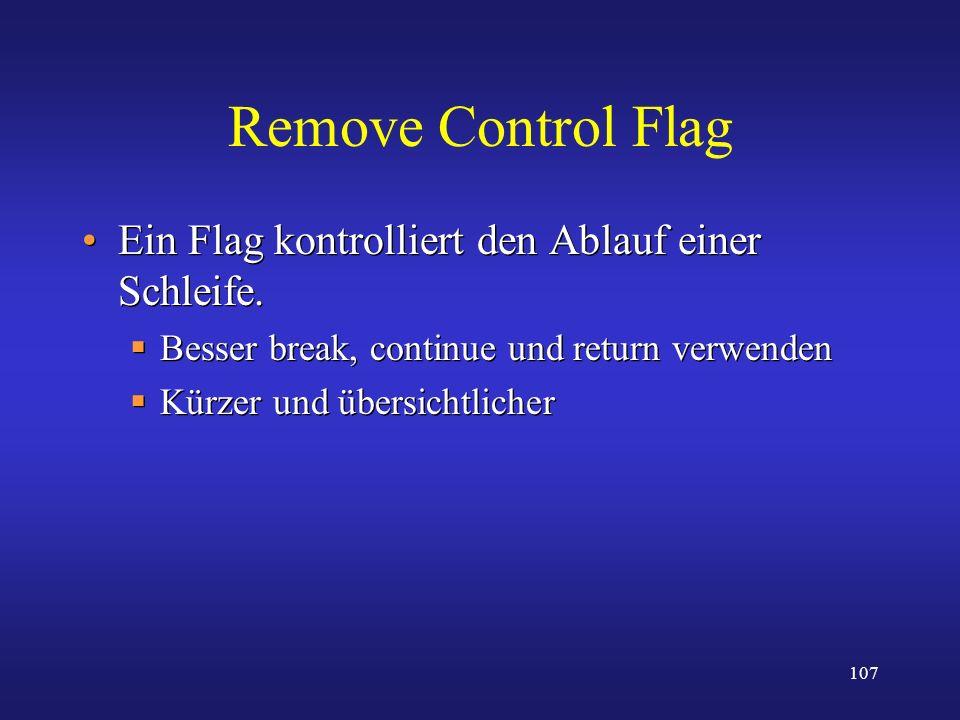 107 Remove Control Flag Ein Flag kontrolliert den Ablauf einer Schleife. Besser break, continue und return verwenden Kürzer und übersichtlicher Ein Fl