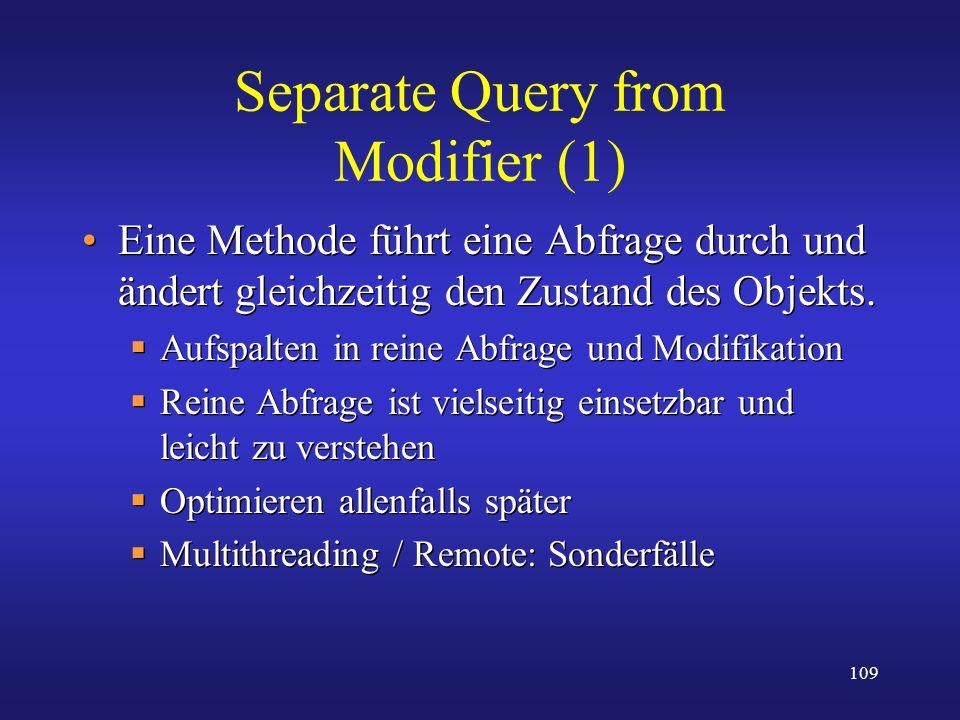 109 Separate Query from Modifier (1) Eine Methode führt eine Abfrage durch und ändert gleichzeitig den Zustand des Objekts. Aufspalten in reine Abfrag