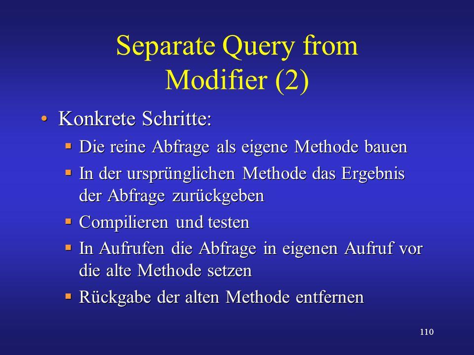 110 Separate Query from Modifier (2) Konkrete Schritte: Die reine Abfrage als eigene Methode bauen In der ursprünglichen Methode das Ergebnis der Abfr