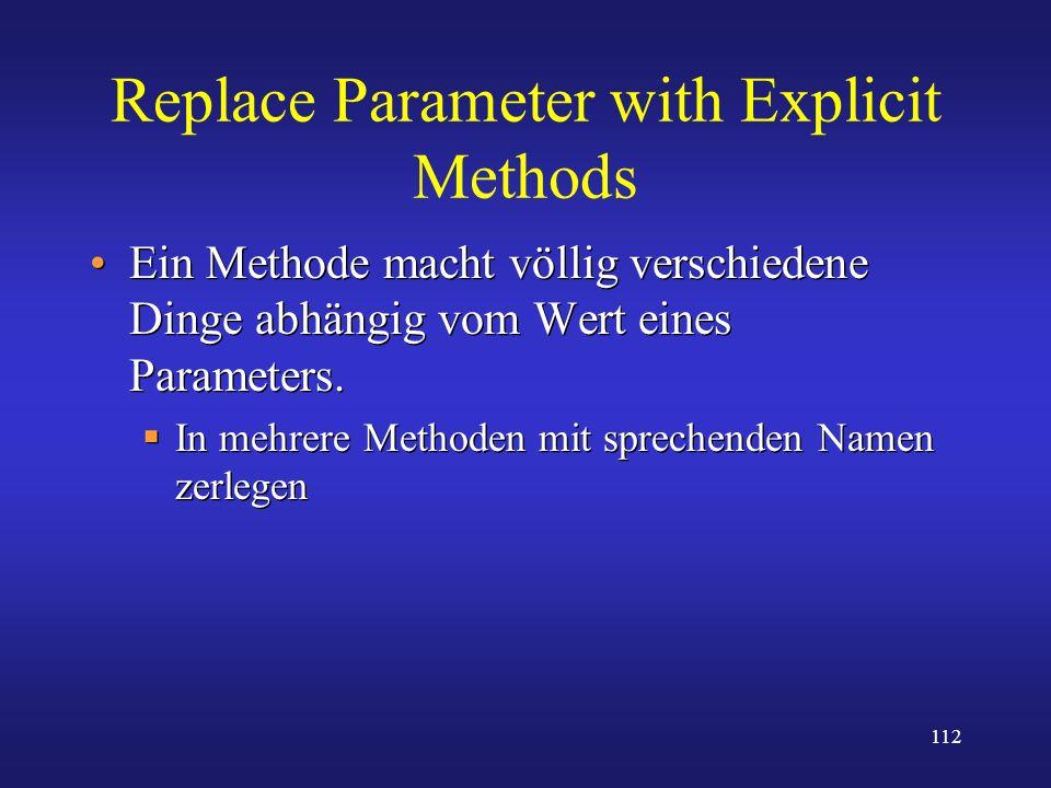 112 Replace Parameter with Explicit Methods Ein Methode macht völlig verschiedene Dinge abhängig vom Wert eines Parameters. In mehrere Methoden mit sp