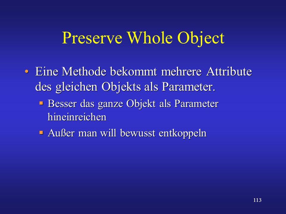 113 Preserve Whole Object Eine Methode bekommt mehrere Attribute des gleichen Objekts als Parameter. Besser das ganze Objekt als Parameter hineinreich