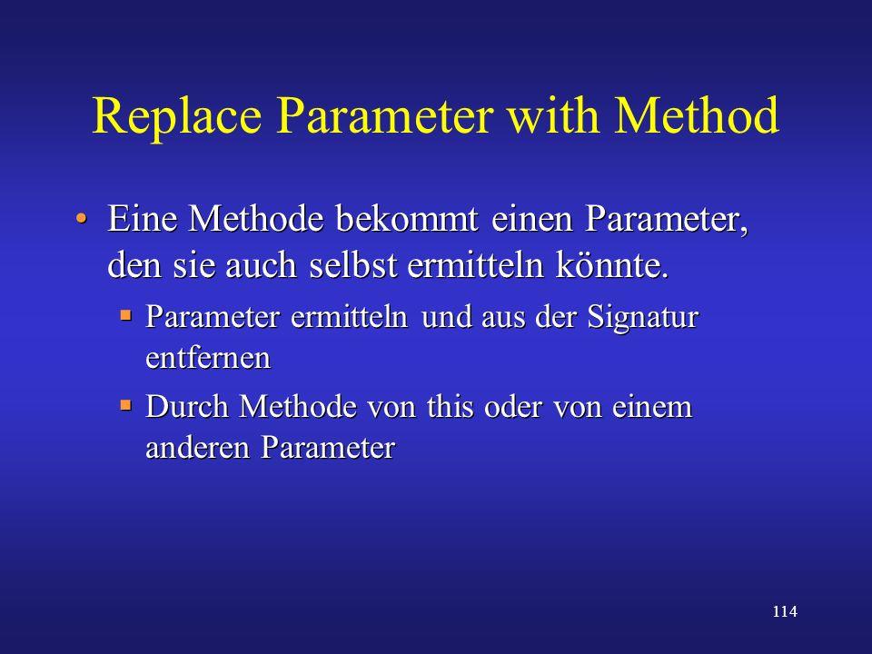 114 Replace Parameter with Method Eine Methode bekommt einen Parameter, den sie auch selbst ermitteln könnte. Parameter ermitteln und aus der Signatur