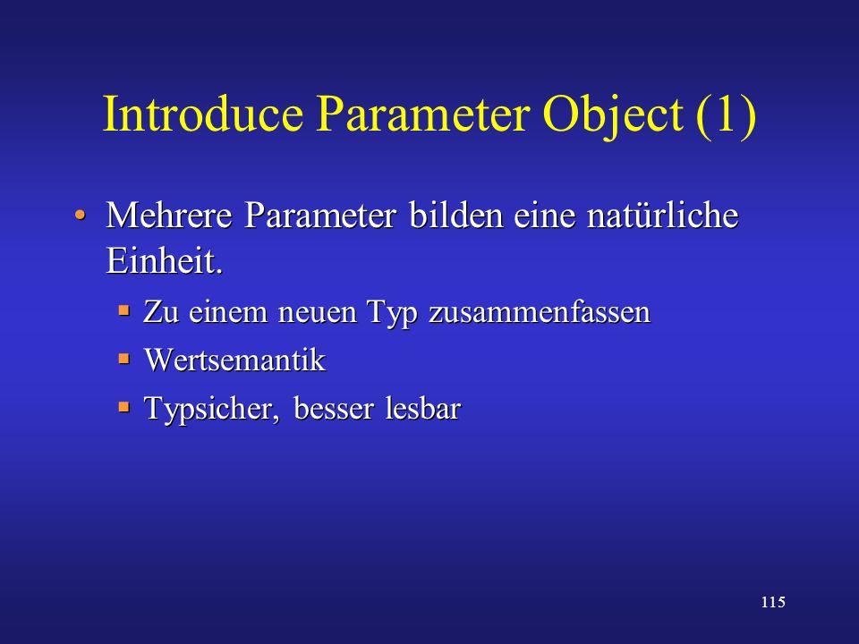 115 Introduce Parameter Object (1) Mehrere Parameter bilden eine natürliche Einheit. Zu einem neuen Typ zusammenfassen Wertsemantik Typsicher, besser