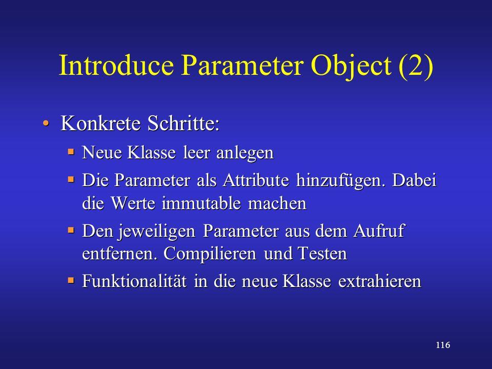 116 Introduce Parameter Object (2) Konkrete Schritte: Neue Klasse leer anlegen Die Parameter als Attribute hinzufügen. Dabei die Werte immutable mache