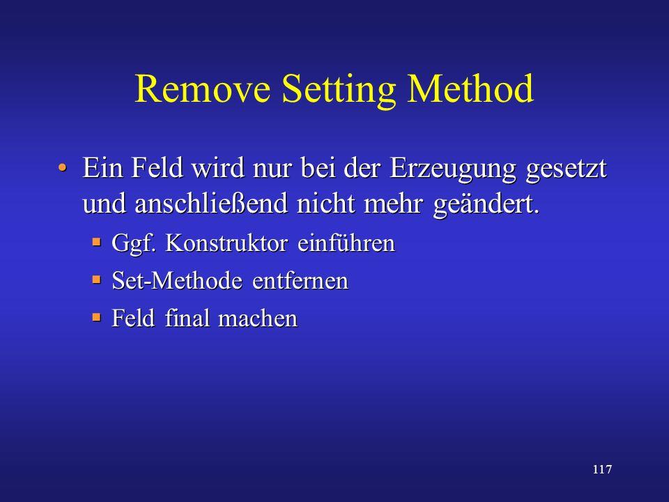 117 Remove Setting Method Ein Feld wird nur bei der Erzeugung gesetzt und anschließend nicht mehr geändert. Ggf. Konstruktor einführen Set-Methode ent